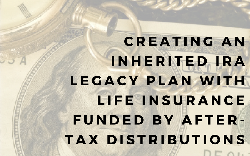 Creating an Inherited IRA Legacy Plan with Life Insurance Funded by After-Tax Distributions